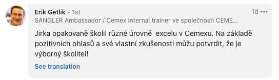 Jirka opakovaně školil různé úrovně Excelu v Cemexu. Na základě pozitivních ohlasů a své vlastní zkušenosti můžu potvrdit, že je výborný školitel!